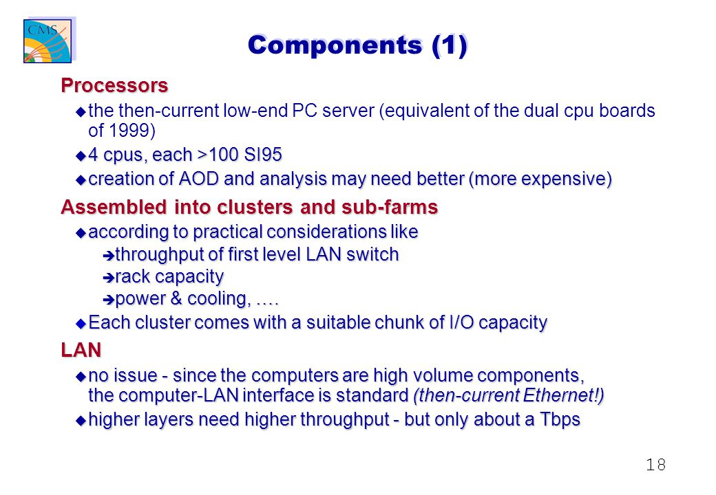 18 Components (1) Processors u u the then-current low-end PC server (equivalent of the dual cpu boards of 1999) u 4 cpus, each >100 SI95 u creation of AOD and analysis may need better (more expensive) Assembled into clusters and sub-farms u according to practical considerations like è throughput of first level LAN switch è rack capacity è power & cooling, ….