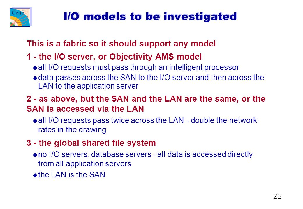 22 I/O models to be investigated This is a fabric so it should support any model 1 - the I/O server, or Objectivity AMS model u u all I/O requests must pass through an intelligent processor u u data passes across the SAN to the I/O server and then across the LAN to the application server 2 - as above, but the SAN and the LAN are the same, or the SAN is accessed via the LAN u u all I/O requests pass twice across the LAN - double the network rates in the drawing 3 - the global shared file system u u no I/O servers, database servers - all data is accessed directly from all application servers u u the LAN is the SAN