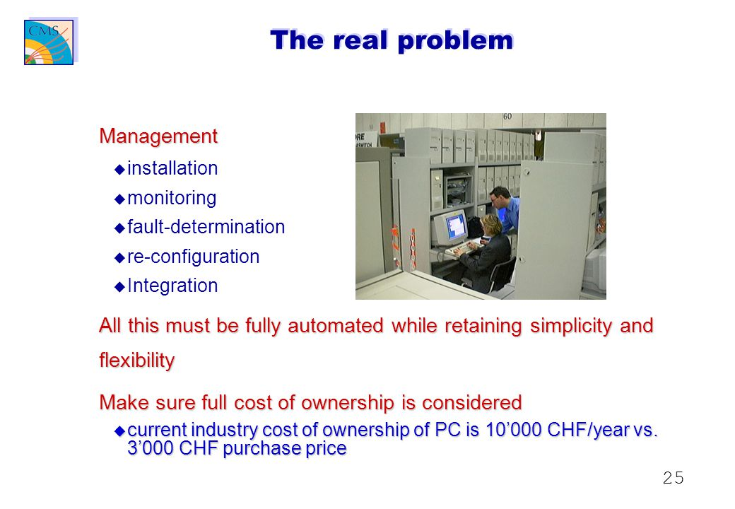25 The real problem Management u u installation u u monitoring u u fault-determination u u re-configuration u u Integration All this must be fully automated while retaining simplicity and flexibility Make sure full cost of ownership is considered u current industry cost of ownership of PC is 10'000 CHF/year vs.