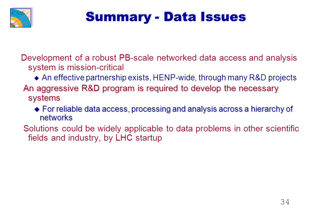 34 Summary - Data Issues Development of a robust PB-scale networked data access and analysis system is mission-critical u u An effective partnership exists, HENP-wide, through many R&D projects An aggressive R&D program is required to develop the necessary systems u For reliable data access, processing and analysis across a hierarchy of networks Solutions could be widely applicable to data problems in other scientific fields and industry, by LHC startup