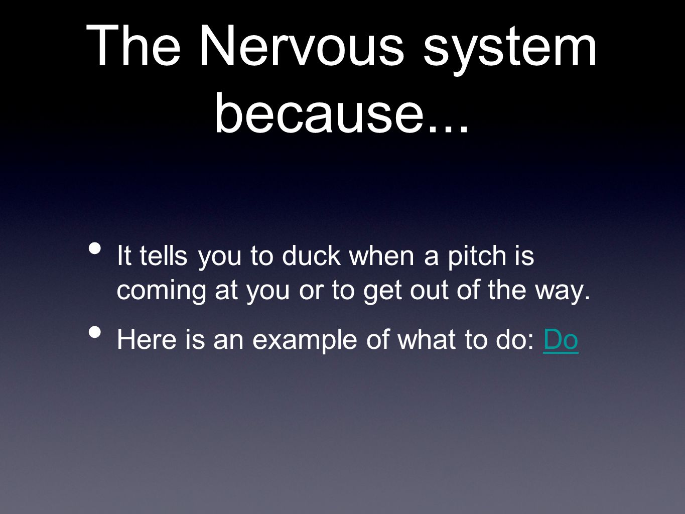 The Nervous system because... It tells you to duck when a pitch is coming at you or to get out of the way. Here is an example of what to do: DoDo