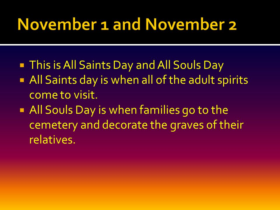  This is All Saints Day and All Souls Day  All Saints day is when all of the adult spirits come to visit.