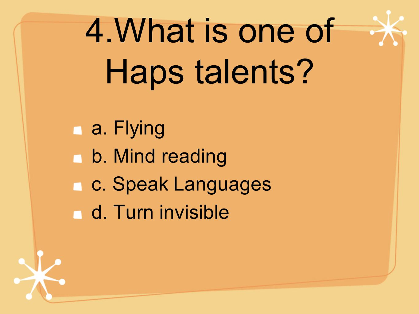 4.What is one of Haps talents a. Flying b. Mind reading c. Speak Languages d. Turn invisible