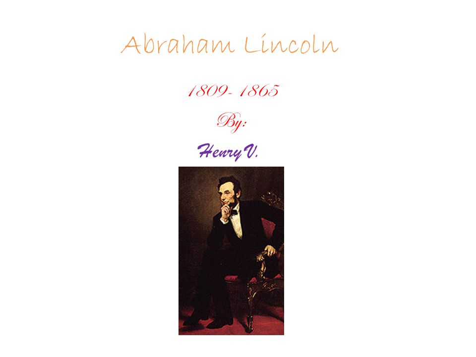 Abraham Lincoln 1809- 1865 By: Henry V.