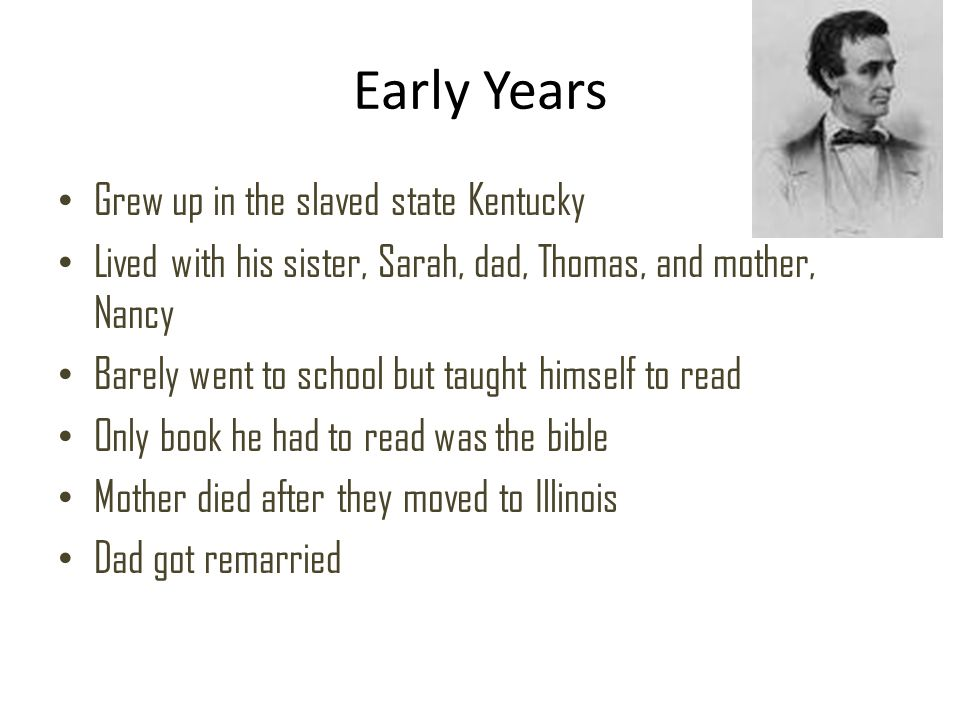 Early Years Grew up in the slaved state Kentucky Lived with his sister, Sarah, dad, Thomas, and mother, Nancy Barely went to school but taught himself to read Only book he had to read was the bible Mother died after they moved to Illinois Dad got remarried