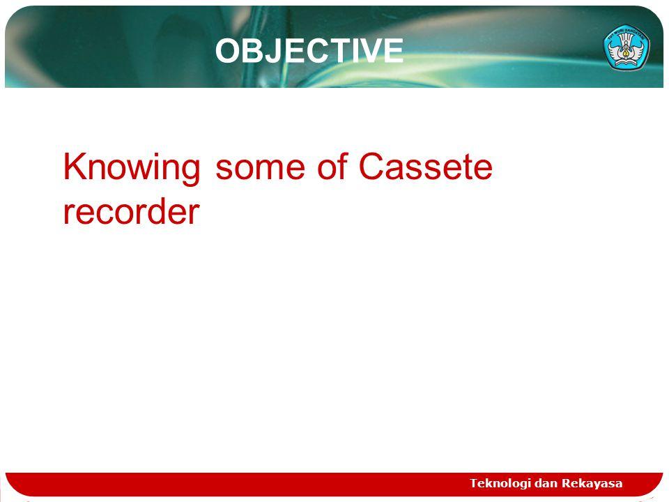 OBJECTIVE Teknologi dan Rekayasa Knowing some of Cassete recorder
