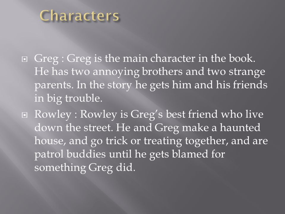  Greg : Greg is the main character in the book. He has two annoying brothers and two strange parents. In the story he gets him and his friends in big