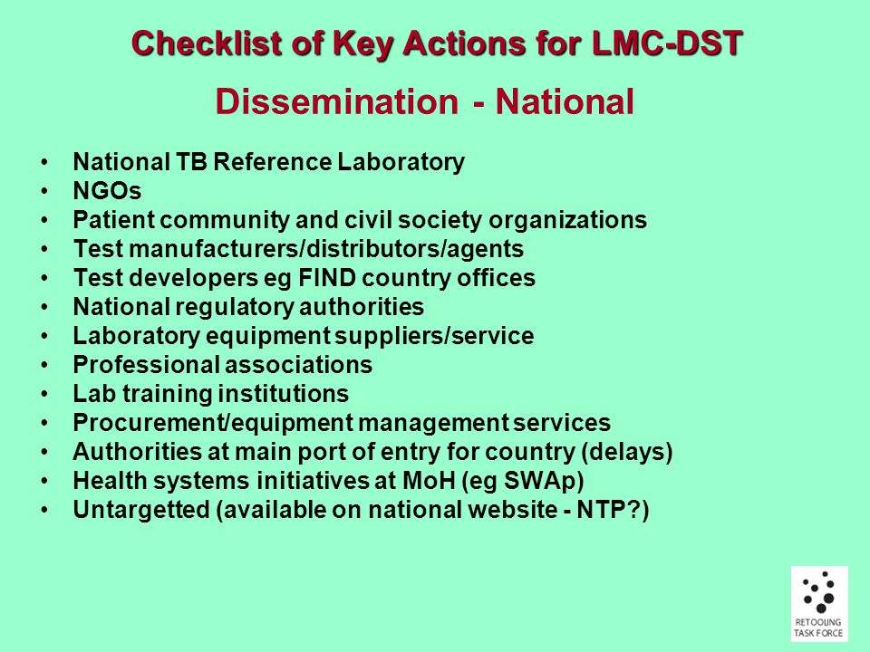Dissemination - National National TB Reference Laboratory NGOs Patient community and civil society organizations Test manufacturers/distributors/agents Test developers eg FIND country offices National regulatory authorities Laboratory equipment suppliers/service Professional associations Lab training institutions Procurement/equipment management services Authorities at main port of entry for country (delays) Health systems initiatives at MoH (eg SWAp) Untargetted (available on national website - NTP ) Checklist of Key Actions for LMC-DST