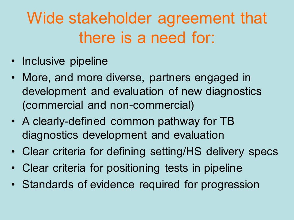 Wide stakeholder agreement that there is a need for: Inclusive pipeline More, and more diverse, partners engaged in development and evaluation of new diagnostics (commercial and non-commercial) A clearly-defined common pathway for TB diagnostics development and evaluation Clear criteria for defining setting/HS delivery specs Clear criteria for positioning tests in pipeline Standards of evidence required for progression