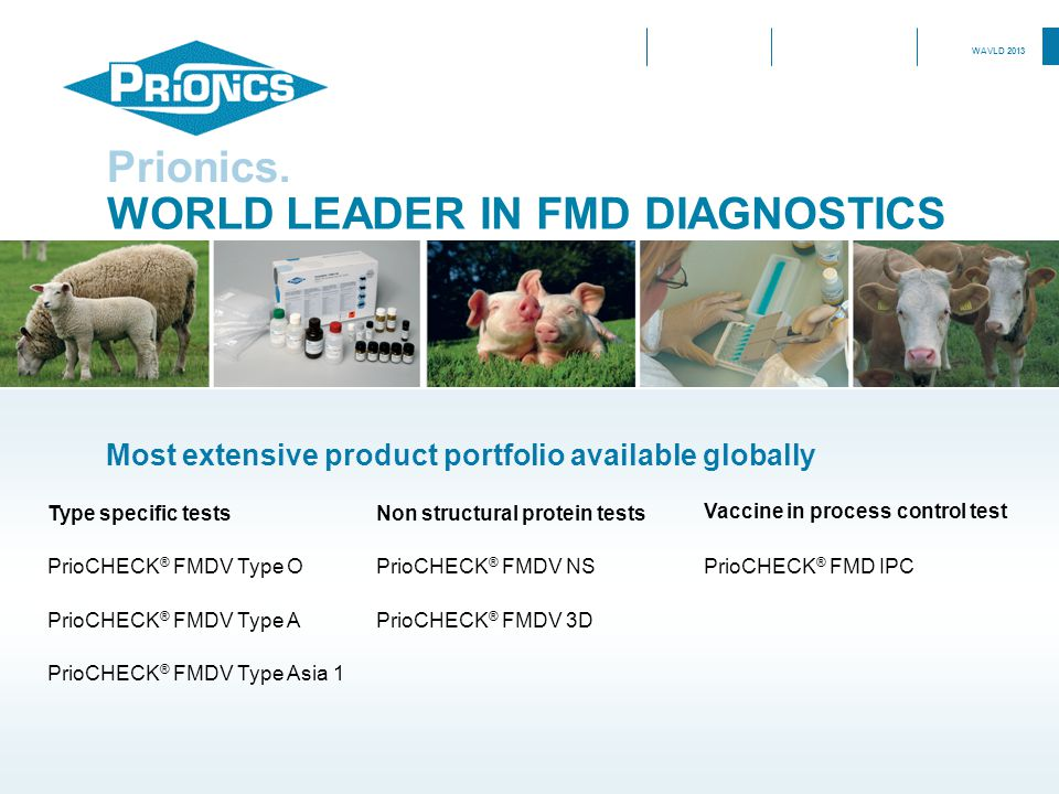 WAVLD 2013 WORLD LEADER IN FMD DIAGNOSTICS Prionics. Type specific testsNon structural protein tests Vaccine in process control test PrioCHECK ® FMDV