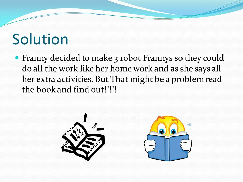 Solution Franny decided to make 3 robot Frannys so they could do all the work like her home work and as she says all her extra activities.