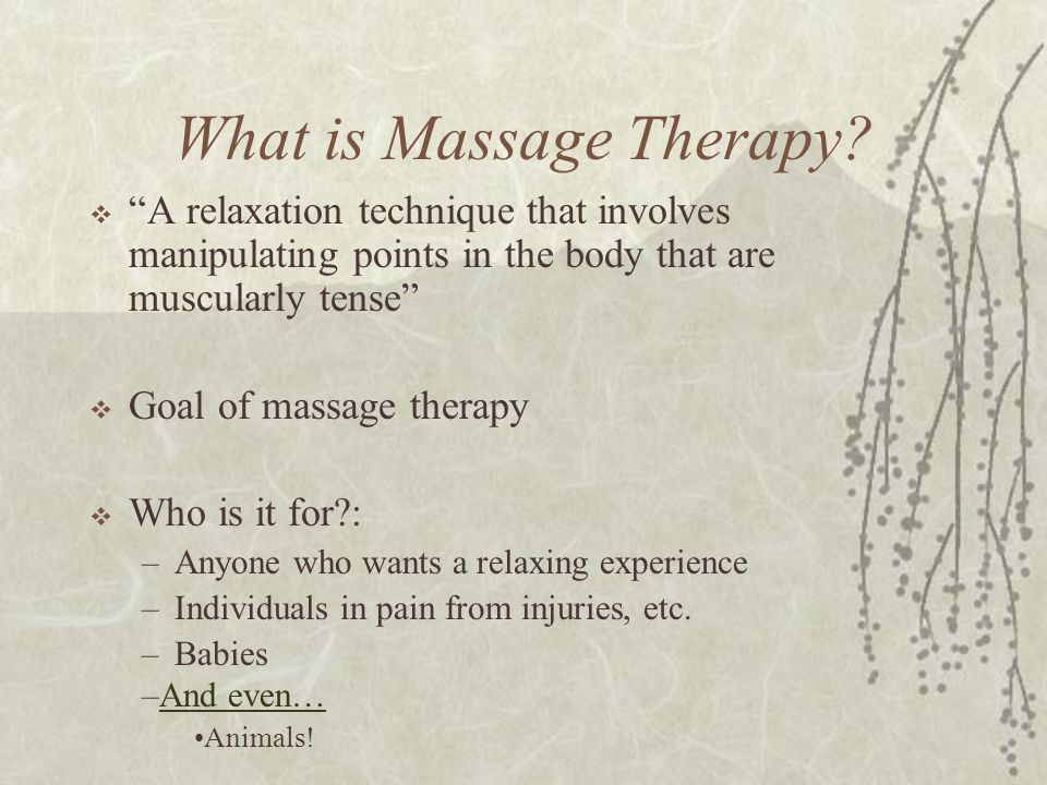 """What is Massage Therapy?  """"A relaxation technique that involves manipulating points in the body that are muscularly tense""""  Goal of massage therapy"""