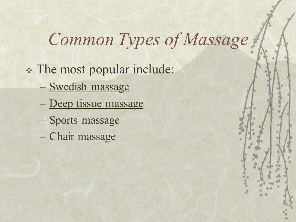 Common Types of Massage  The most popular include: –Swedish massageSwedish massage –Deep tissue massageDeep tissue massage –Sports massage –Chair mas