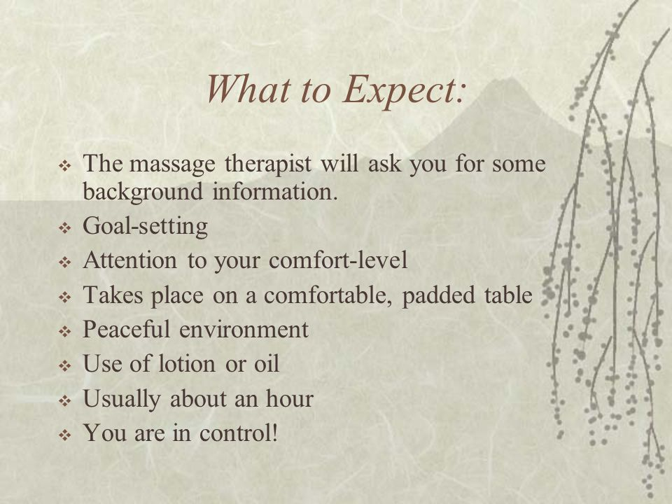 What to Expect:  The massage therapist will ask you for some background information.  Goal-setting  Attention to your comfort-level  Takes place o