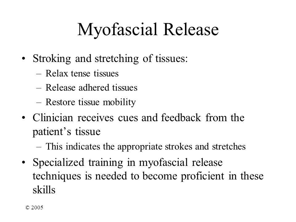 © 2005 Myofascial Release Stroking and stretching of tissues: –Relax tense tissues –Release adhered tissues –Restore tissue mobility Clinician receives cues and feedback from the patient's tissue –This indicates the appropriate strokes and stretches Specialized training in myofascial release techniques is needed to become proficient in these skills