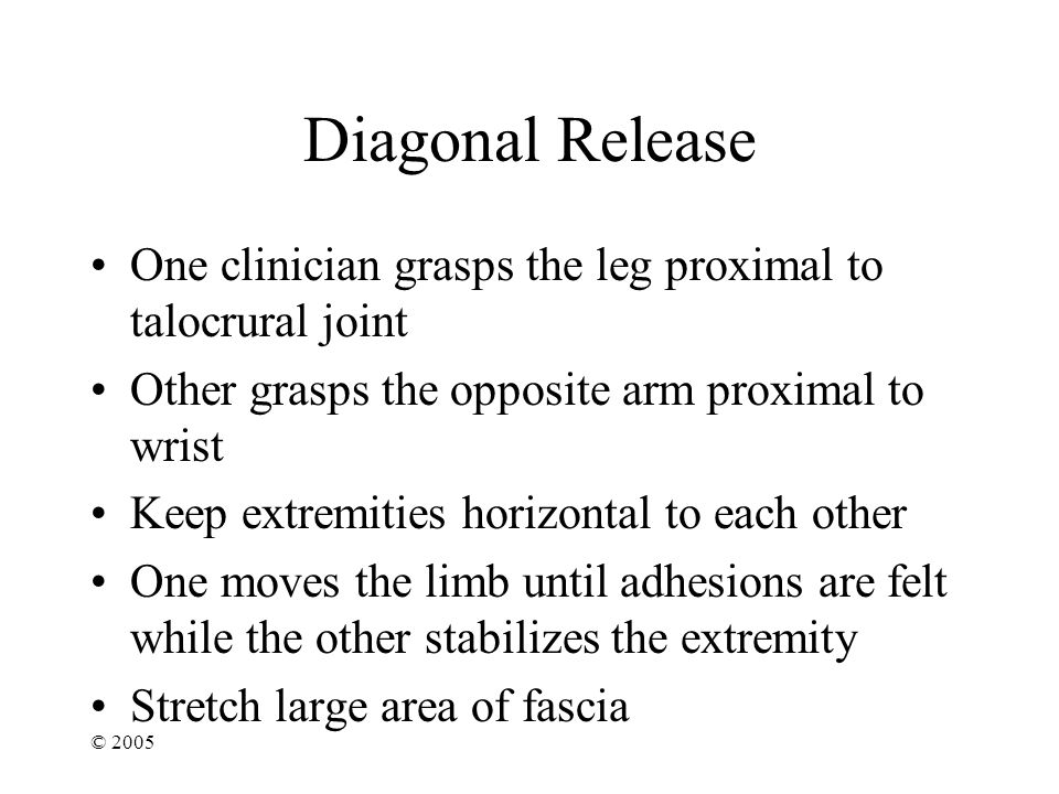 © 2005 Diagonal Release One clinician grasps the leg proximal to talocrural joint Other grasps the opposite arm proximal to wrist Keep extremities horizontal to each other One moves the limb until adhesions are felt while the other stabilizes the extremity Stretch large area of fascia