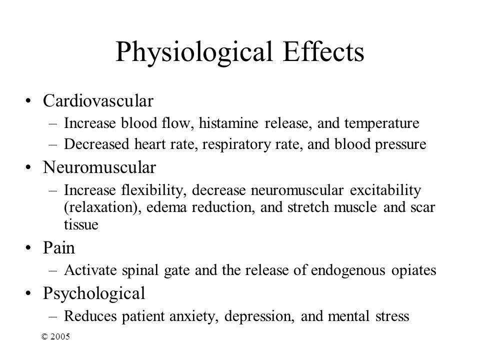 © 2005 Physiological Effects Cardiovascular –Increase blood flow, histamine release, and temperature –Decreased heart rate, respiratory rate, and blood pressure Neuromuscular –Increase flexibility, decrease neuromuscular excitability (relaxation), edema reduction, and stretch muscle and scar tissue Pain –Activate spinal gate and the release of endogenous opiates Psychological –Reduces patient anxiety, depression, and mental stress