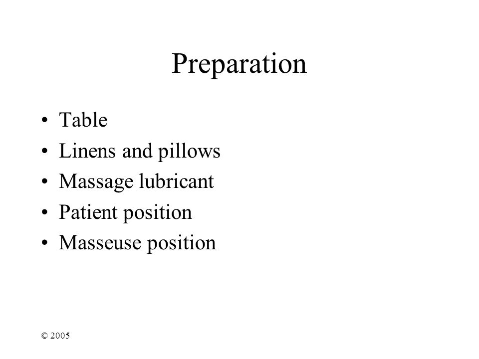 © 2005 Preparation Table Linens and pillows Massage lubricant Patient position Masseuse position