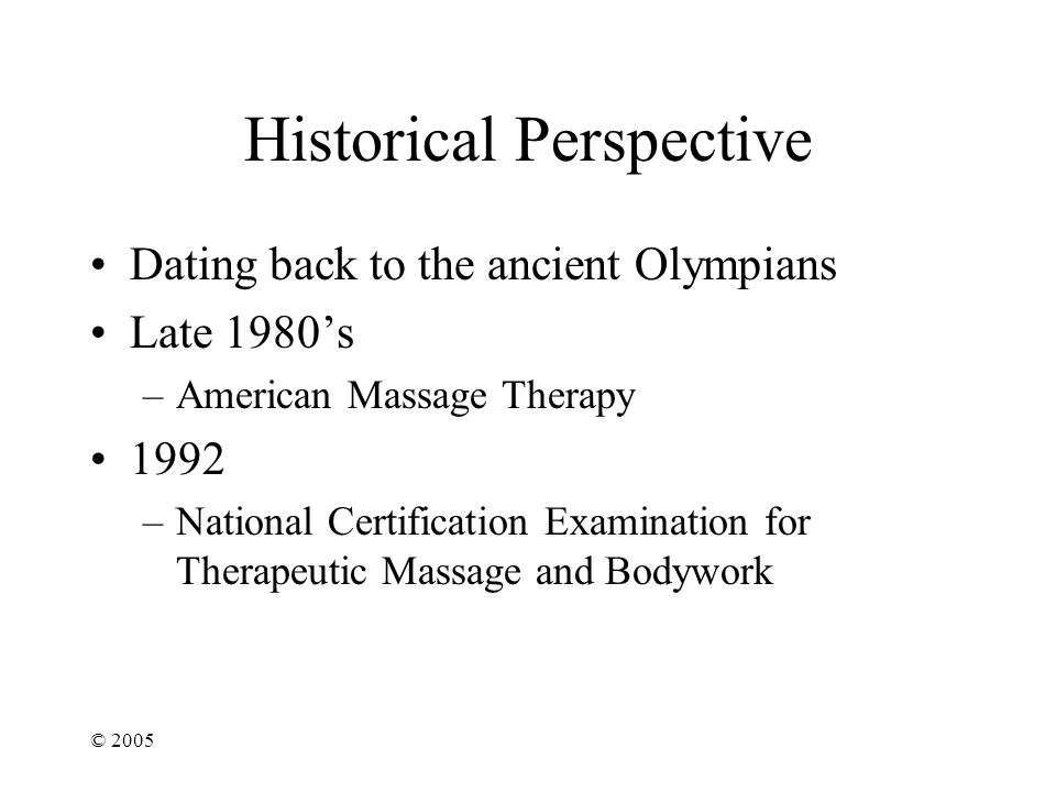 © 2005 Historical Perspective Dating back to the ancient Olympians Late 1980's –American Massage Therapy 1992 –National Certification Examination for Therapeutic Massage and Bodywork
