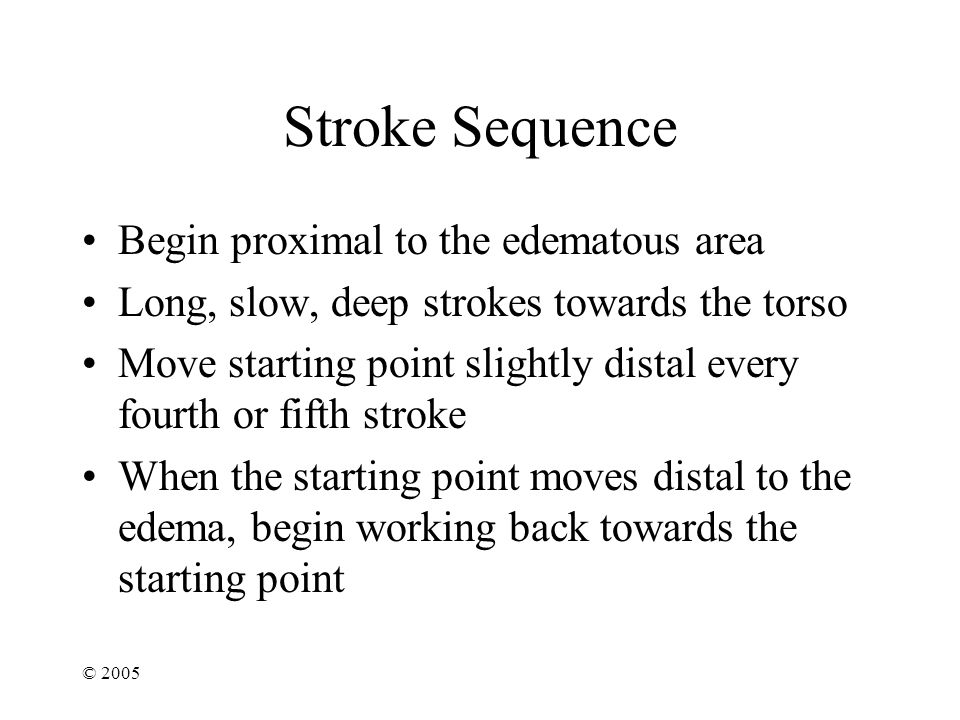© 2005 Stroke Sequence Begin proximal to the edematous area Long, slow, deep strokes towards the torso Move starting point slightly distal every fourth or fifth stroke When the starting point moves distal to the edema, begin working back towards the starting point