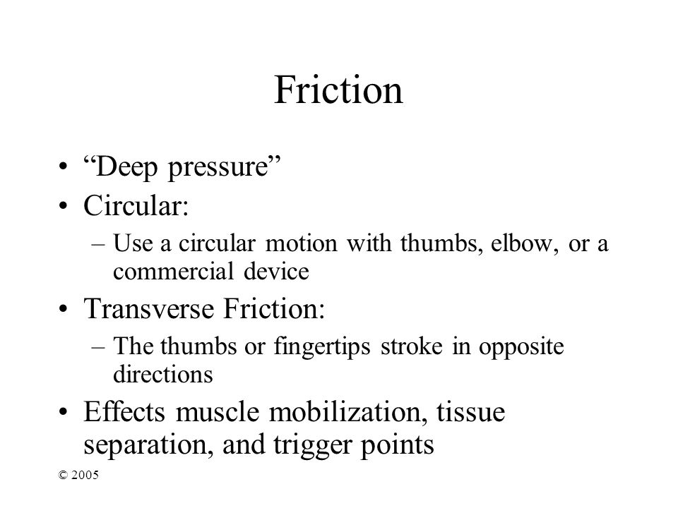 © 2005 Friction Deep pressure Circular: –Use a circular motion with thumbs, elbow, or a commercial device Transverse Friction: –The thumbs or fingertips stroke in opposite directions Effects muscle mobilization, tissue separation, and trigger points