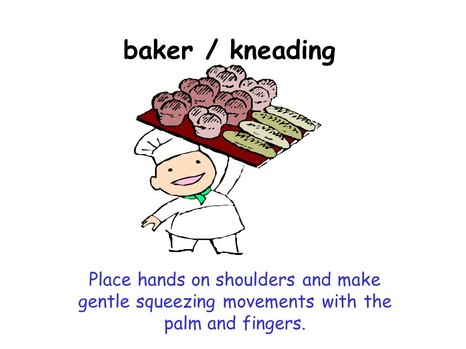 baker / kneading Place hands on shoulders and make gentle squeezing movements with the palm and fingers.