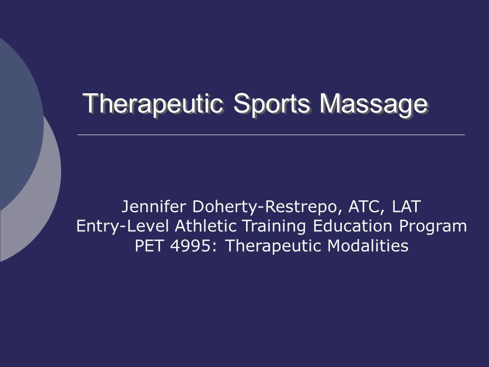 Therapeutic Sports Massage Jennifer Doherty-Restrepo, ATC, LAT Entry-Level Athletic Training Education Program PET 4995: Therapeutic Modalities
