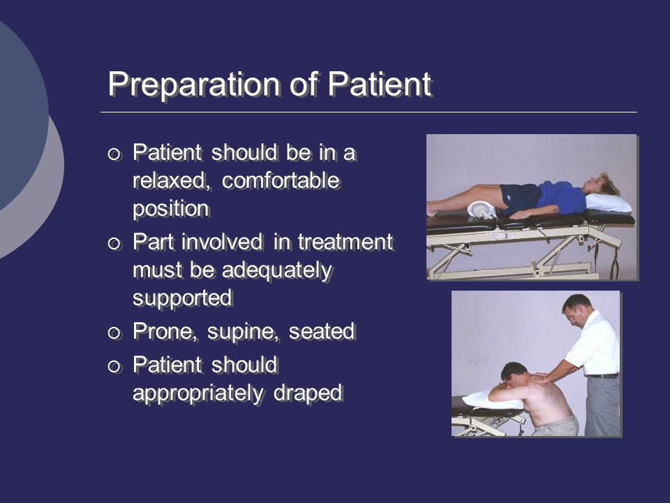 Preparation of Patient  Patient should be in a relaxed, comfortable position  Part involved in treatment must be adequately supported  Prone, supin