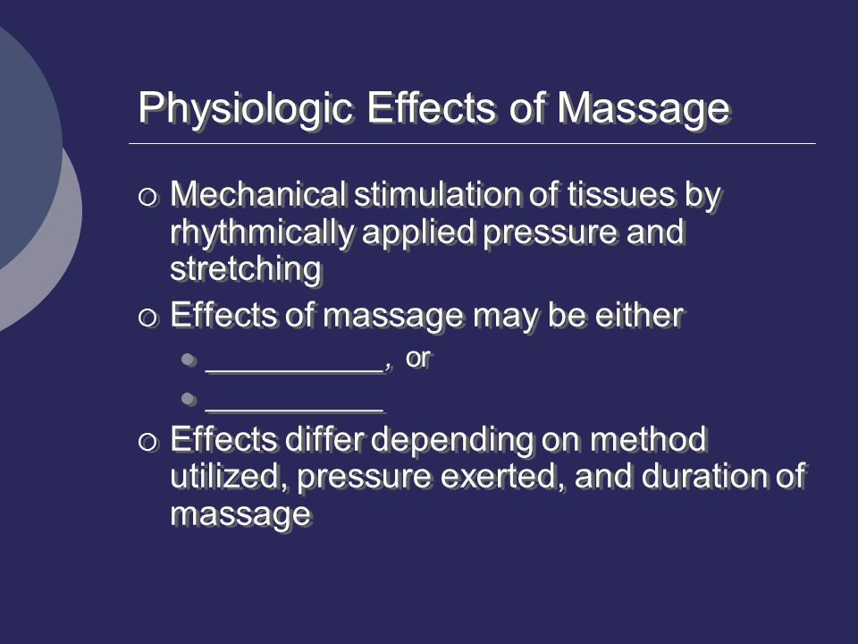 Physiologic Effects of Massage  Mechanical stimulation of tissues by rhythmically applied pressure and stretching  Effects of massage may be either