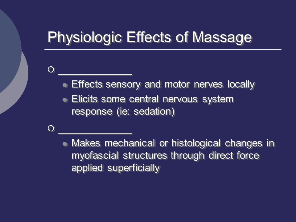 Physiologic Effects of Massage  ___________ Effects sensory and motor nerves locally Elicits some central nervous system response (ie: sedation)  __