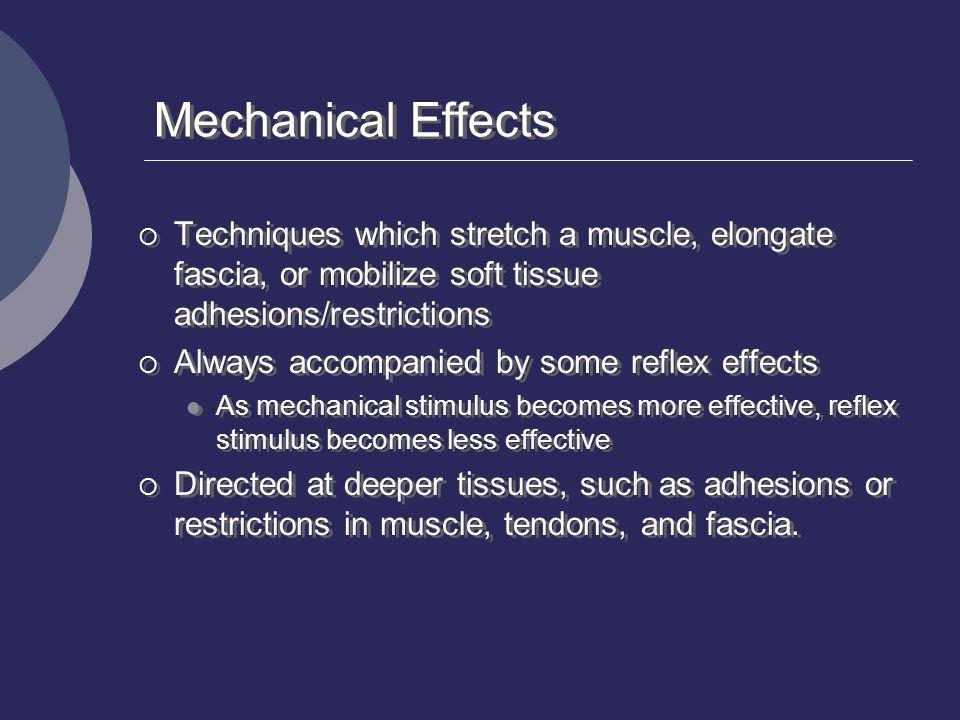 Mechanical Effects  Techniques which stretch a muscle, elongate fascia, or mobilize soft tissue adhesions/restrictions  Always accompanied by some r
