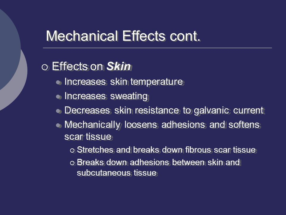 Mechanical Effects cont.  Effects on Skin Increases skin temperature Increases sweating Decreases skin resistance to galvanic current Mechanically lo