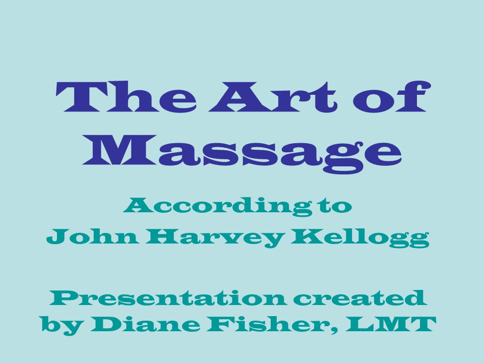 The Art of Massage According to John Harvey Kellogg Presentation created by Diane Fisher, LMT