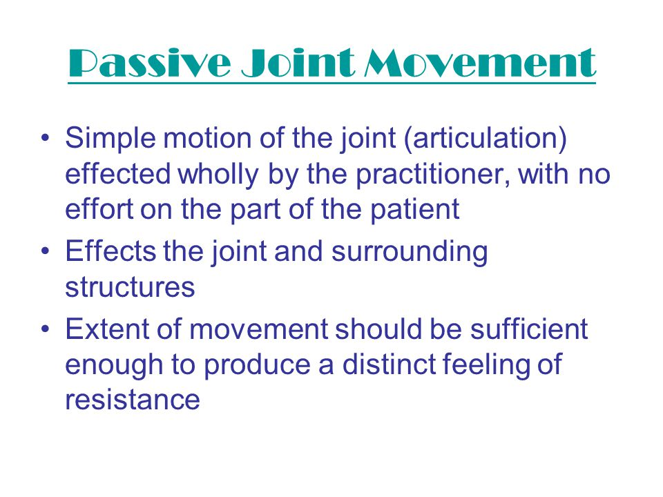 Passive Joint Movement Simple motion of the joint (articulation) effected wholly by the practitioner, with no effort on the part of the patient Effect