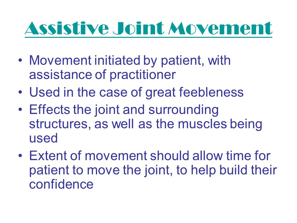 Assistive Joint Movement Movement initiated by patient, with assistance of practitioner Used in the case of great feebleness Effects the joint and sur