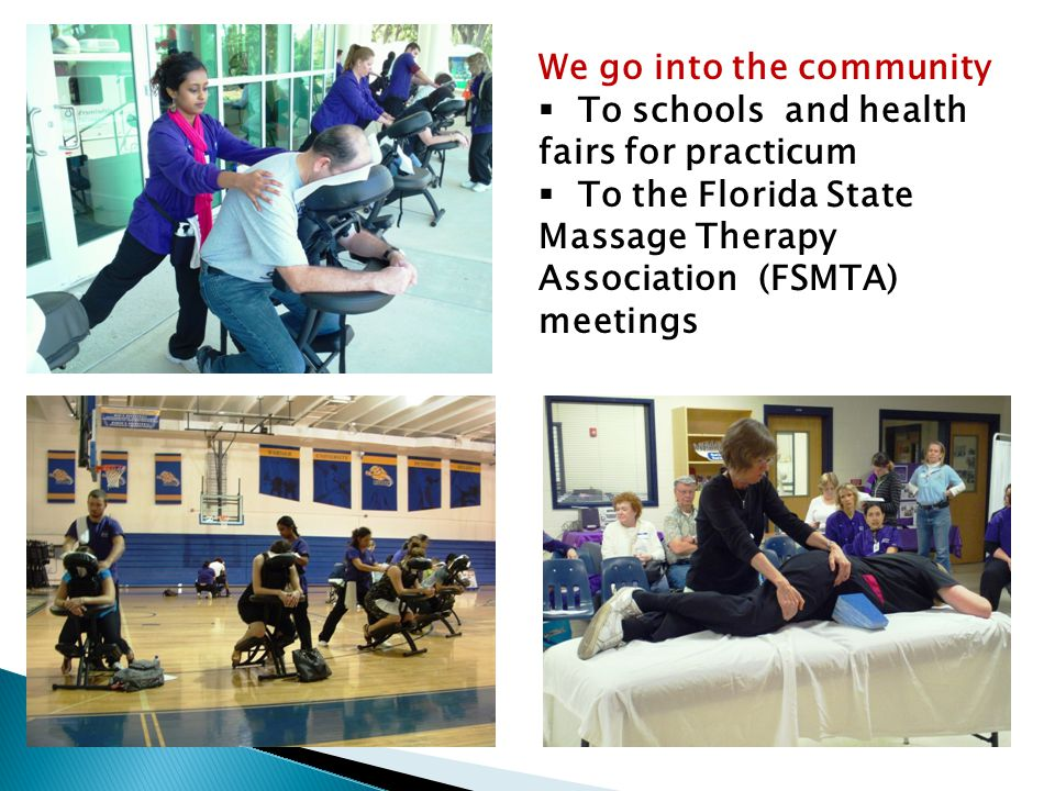 We go into the community  To schools and health fairs for practicum  To the Florida State Massage Therapy Association (FSMTA) meetings
