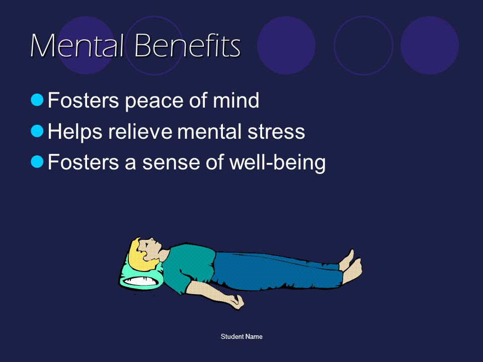 Student Name Mental Benefits Fosters peace of mind Helps relieve mental stress Fosters a sense of well-being