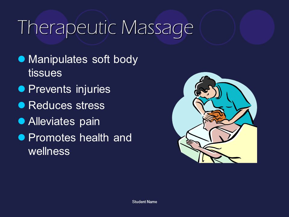 Student Name Therapeutic Massage Manipulates soft body tissues Prevents injuries Reduces stress Alleviates pain Promotes health and wellness