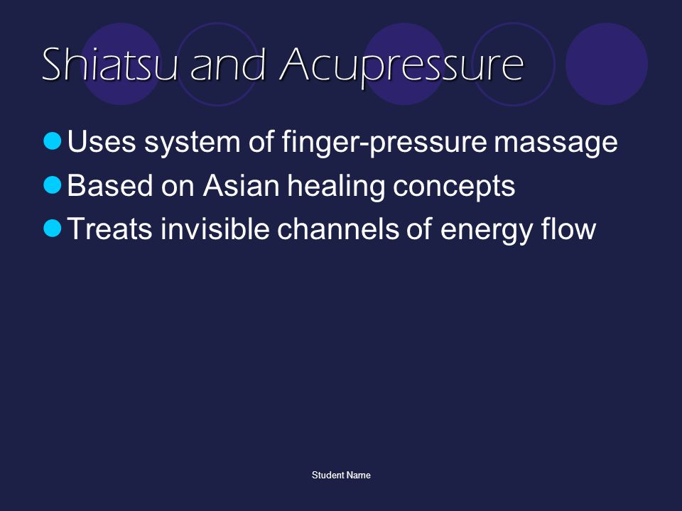 Student Name Shiatsu and Acupressure Uses system of finger-pressure massage Based on Asian healing concepts Treats invisible channels of energy flow