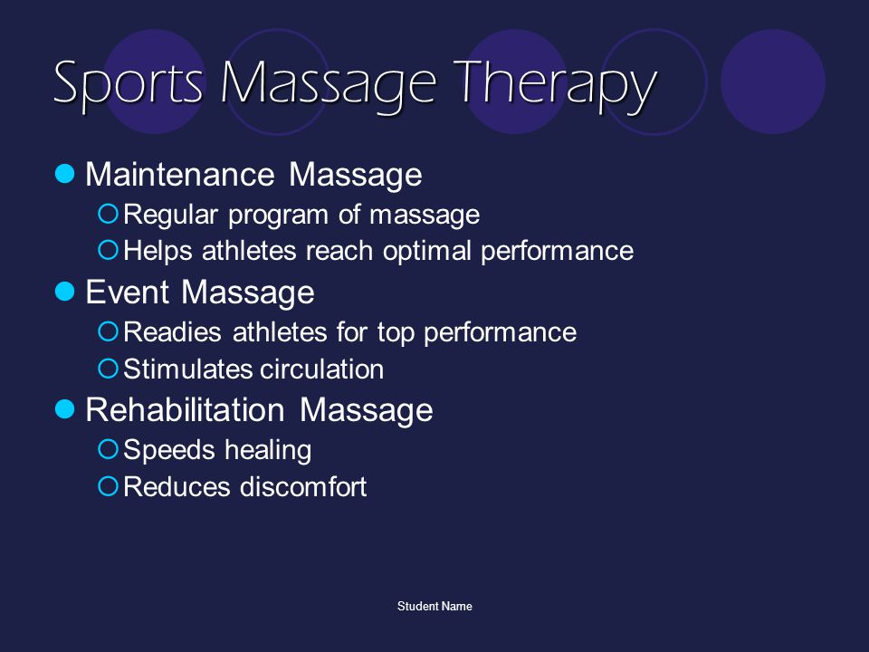 Student Name Sports Massage Therapy Maintenance Massage  Regular program of massage  Helps athletes reach optimal performance Event Massage  Readies athletes for top performance  Stimulates circulation Rehabilitation Massage  Speeds healing  Reduces discomfort