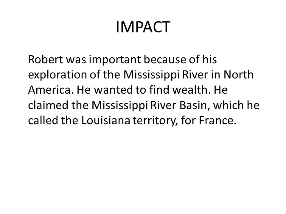 IMPACT Robert was important because of his exploration of the Mississippi River in North America.