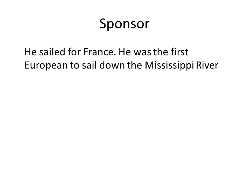 Sponsor He sailed for France. He was the first European to sail down the Mississippi River