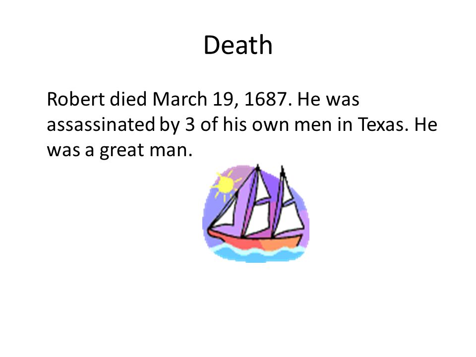 Death Robert died March 19, 1687. He was assassinated by 3 of his own men in Texas.