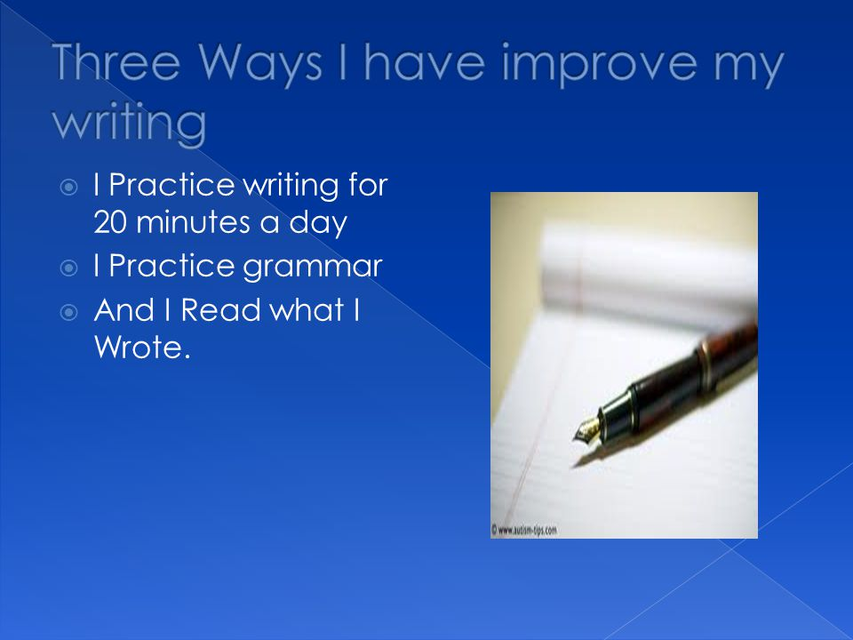  I Practice writing for 20 minutes a day  I Practice grammar  And I Read what I Wrote.