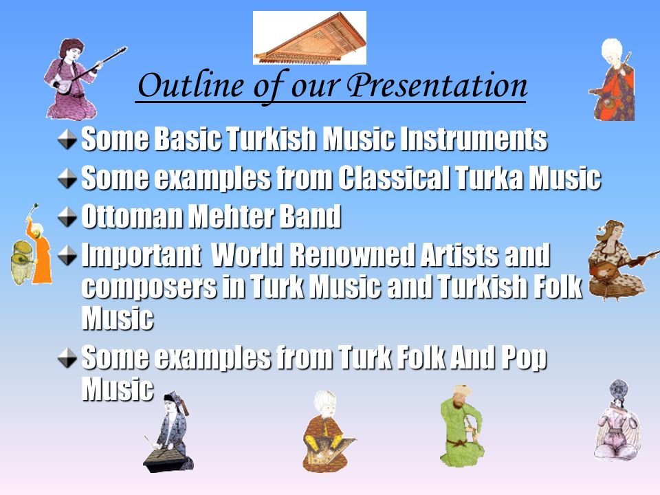 Outline of our Presentation Some Basic Turkish Music Instruments Some examples from Classical Turka Music Ottoman Mehter Band Important World Renowned Artists and composers in Turk Music and Turkish Folk Music Some examples from Turk Folk And Pop Music
