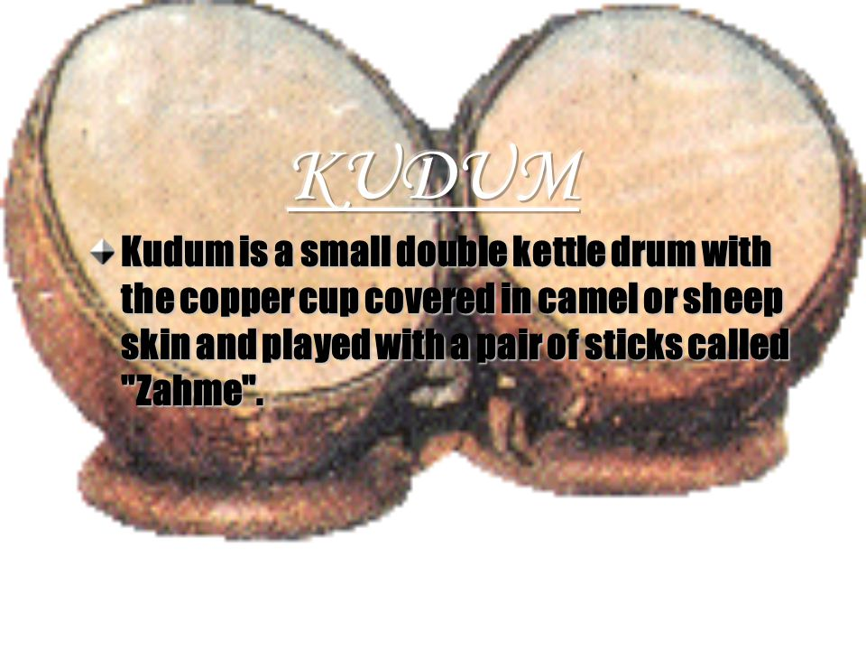 Kudum is a small double kettle drum with the copper cup covered in camel or sheep skin and played with a pair of sticks called Zahme .