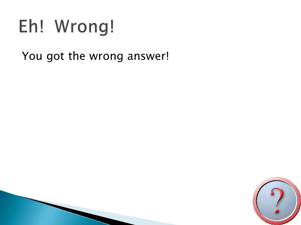 You got the wrong answer!