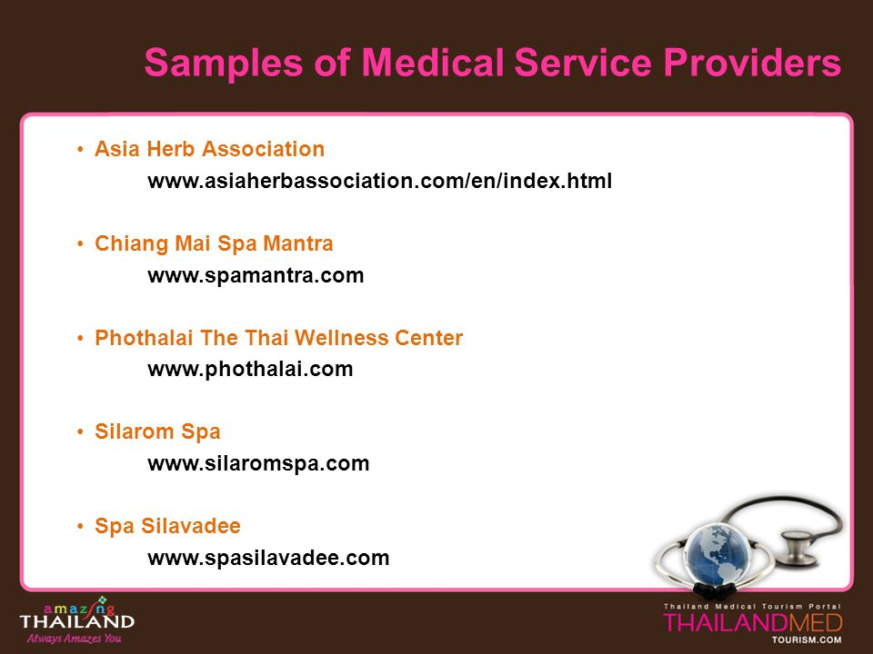 Samples of Medical Service Providers Asia Herb Association www.asiaherbassociation.com/en/index.html Chiang Mai Spa Mantra www.spamantra.com Phothalai The Thai Wellness Center www.phothalai.com Silarom Spa www.silaromspa.com Spa Silavadee www.spasilavadee.com