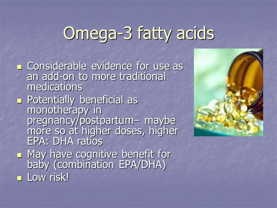 Omega-3 fatty acids Considerable evidence for use as an add-on to more traditional medications Considerable evidence for use as an add-on to more traditional medications Potentially beneficial as monotherapy in pregnancy/postpartum– maybe more so at higher doses, higher EPA: DHA ratios Potentially beneficial as monotherapy in pregnancy/postpartum– maybe more so at higher doses, higher EPA: DHA ratios May have cognitive benefit for baby (combination EPA/DHA) May have cognitive benefit for baby (combination EPA/DHA) Low risk.