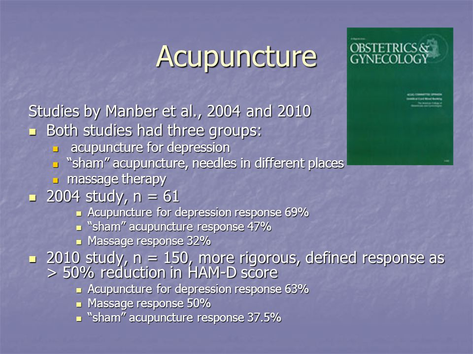 Acupuncture Studies by Manber et al., 2004 and 2010 Both studies had three groups: Both studies had three groups: acupuncture for depression acupuncture for depression sham acupuncture, needles in different places sham acupuncture, needles in different places massage therapy massage therapy 2004 study, n = study, n = 61 Acupuncture for depression response 69% Acupuncture for depression response 69% sham acupuncture response 47% sham acupuncture response 47% Massage response 32% Massage response 32% 2010 study, n = 150, more rigorous, defined response as > 50% reduction in HAM-D score 2010 study, n = 150, more rigorous, defined response as > 50% reduction in HAM-D score Acupuncture for depression response 63% Acupuncture for depression response 63% Massage response 50% Massage response 50% sham acupuncture response 37.5% sham acupuncture response 37.5%